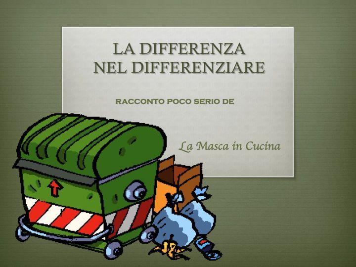 LA DIFFERENZA NEL DIFFERENZIARE... ironizziamo sulla giusta pratica della raccolta differenziata!
