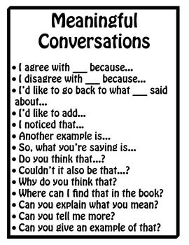 This set of posters can be enlarged and displayed on your classroom walls to remind students of proper discussion protocols. The first poster, Meaningful Conversations, provides students with sentence starters that they can use when engaging in discussions.