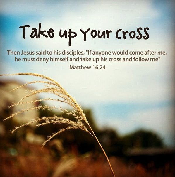 "Matthew 16:24 ~ Then Jesus said to His disciples, ""If anyone would come after me, he must deny himself and take up his cross and follow me."""