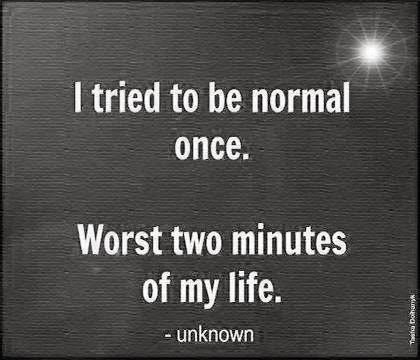 I tried to be normal once.  Worst two minutes of my life.  :)