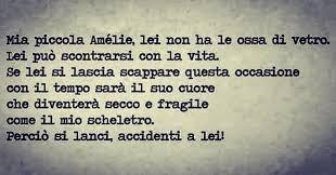 """Mia piccola Amélie, lei non ha le ossa di vetro. Lei può scontrarsi con la vita. Se lei si lascia scappare questa occasione, con il tempo sarà il suo cuore che diventerà secco e fragile come il mio scheletro. Perciò si lanci, accidenti a lei!  """"Il favoloso mondo di Amélie"""""""