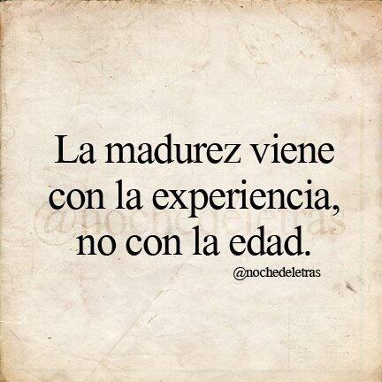 La madurez viene con la experiencia no con la edad. #frases