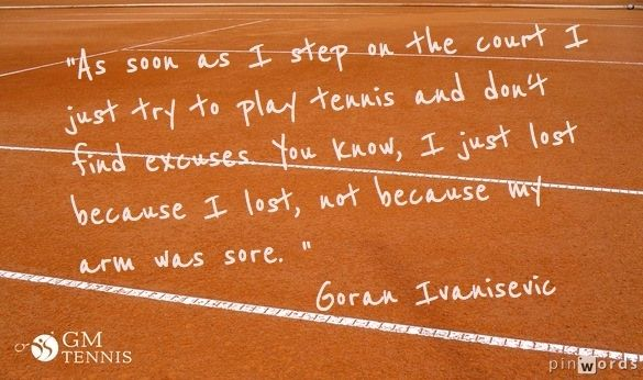 """""""As soon as I step on the court I just try to play tennis and don't find excuses. You know, I just lost because I lost, not because my arm was sore. """" - Goran Ivanisevic"""