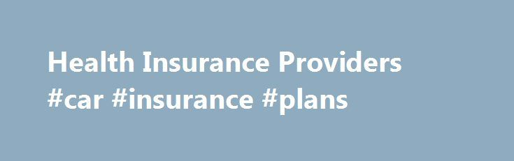 Health Insurance Providers #car #insurance #plans http://insurance.remmont.com/health-insurance-providers-car-insurance-plans/  #health insurance companies # Review Health Insurance Providers Review health insurance providers with ease by visiting any of the specific health insurance company review pages. After you finish reading the reviews of the different health insurance companies then be sure to enter your zip code in at the top of the page to compare quotes […]The post Health Insurance…