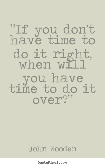 If you don't have the time to do it right when will you have the time to do it over?