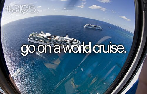 Doesn't have to necessarily be a cruise, but I definitely want to see the world