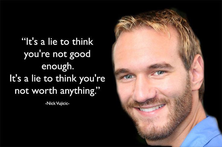 It's a lie to think you're not good enough. It's a lie to think you're not worth anything. – Nick Vujicic [Visit website for video presentation with transcript by Nick Vujicic in Serbia (TEDxNoviSad) on how he overcame hopelessness and becoming a miracle in someone else's life through his disability.]
