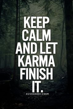KARMA, the Perfect Way to make an ending!!!! I am Calm with it!!! Karma is my Friend....