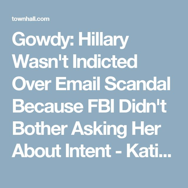 Gowdy: Hillary Wasn't Indicted Over Email Scandal Because FBI Didn't Bother Asking Her About Intent - Katie Pavlich