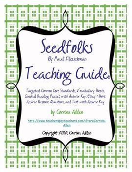 This 59 page Seedfolks (Paul Fleischman) novel guide includes:  -Targeted Common Core Standards  -Vocabulary Sheets with 20 core terms, plus two blank sheets to add additional words  -Definition sheet with pages numbers  -Guided Reading Packet with one page per chapter/character and a blank character page for illustrations or other responses. (Answer Key Included)  -Suggested Essay / Short Answer Response Questions  -Fifty Question Test (Answer Key Included), $4.50
