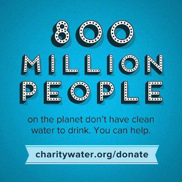 800 million people live without access to clean drinking water. You can help us change this by donating at http://charitywater.org/donate - 100% of your donation directly funds water projects.