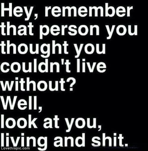 Look at you, living and shit love love quotes quotes quote sad hurt breakup teen breakup quotes ex-boyfriend