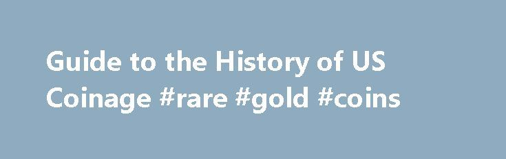 Guide to the History of US Coinage #rare #gold #coins http://coin.remmont.com/guide-to-the-history-of-us-coinage-rare-gold-coins/  #us mint coins # Guide to the History of US Coinage Everyday we use coins and we don't even really think about how they evolved or where they came from. Occasionally though, we do look twice when we notice an older date imprinted on a coin. Unlike many older civilizations, US coinage only came aboutRead More