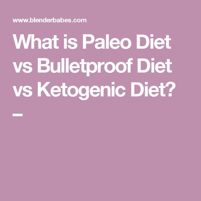 What is Paleo Diet vs Bulletproof Diet vs Ketogenic Diet? –