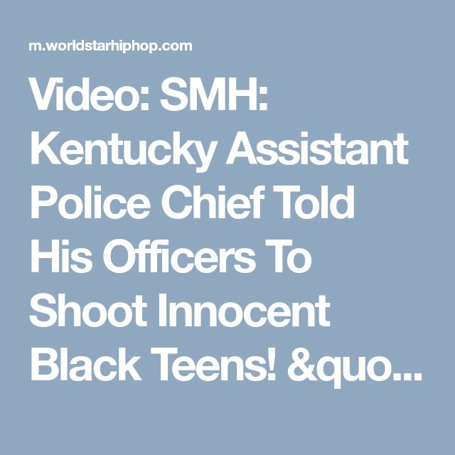 """Video: SMH: Kentucky Assistant Police Chief Told His Officers To Shoot Innocent Black Teens! """"If They're Black Shoot Them"""""""