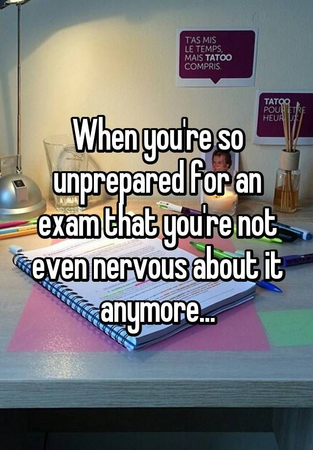 """When you're so unprepared for an exam that you're not even nervous about it anymore..."""