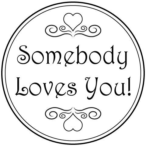 somebody loves you, may it be a mother, father, brother, sister, best friend, or secret admirer across the class room, there will always be someone who loves you