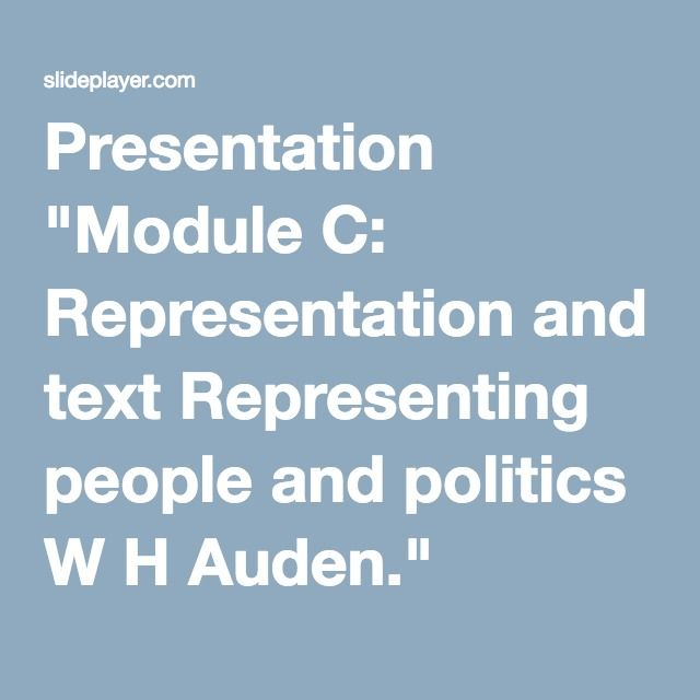 """Presentation """"Module C: Representation and text Representing people and politics W H Auden."""""""