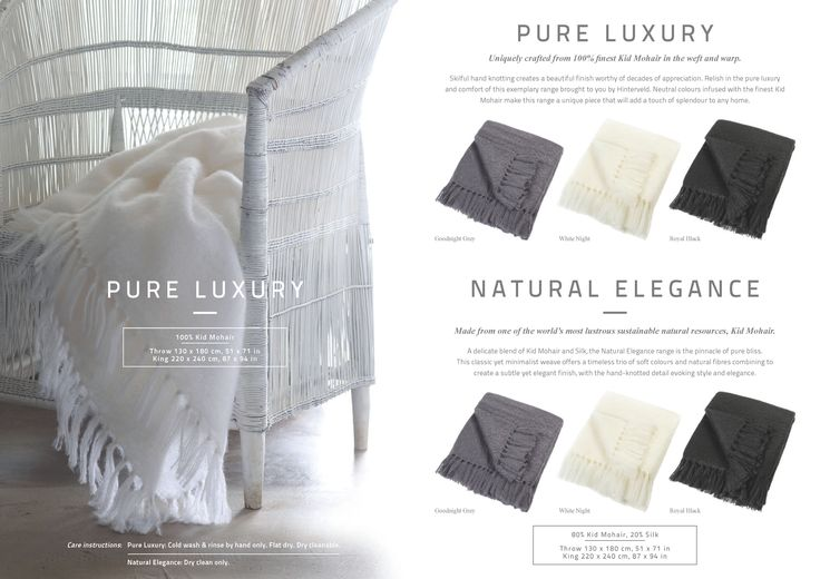 PURE LUXURY Uniquely crafted from 100% finest Kid Mohair in the weft and warp. Skilful hand knotting creates a beautiful finish worthy of decades of appreciation.   NATURAL ELEGANCE 80% Kid Mohair, 20% Silk Throw 130 x 180 cm, 51 x 71 in King 220 x 240 cm, 87 x 94 in Made from one of the world's most lustrous sustainable natural resources, Kid Mohair. A delicate blend of Kid Mohair and Silk, the Natural Elegance range is the pinnacle of pure bliss.