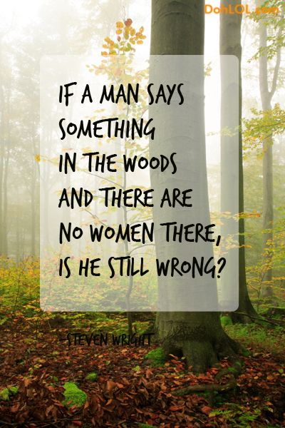 If a man says something in the woods and there are no ...