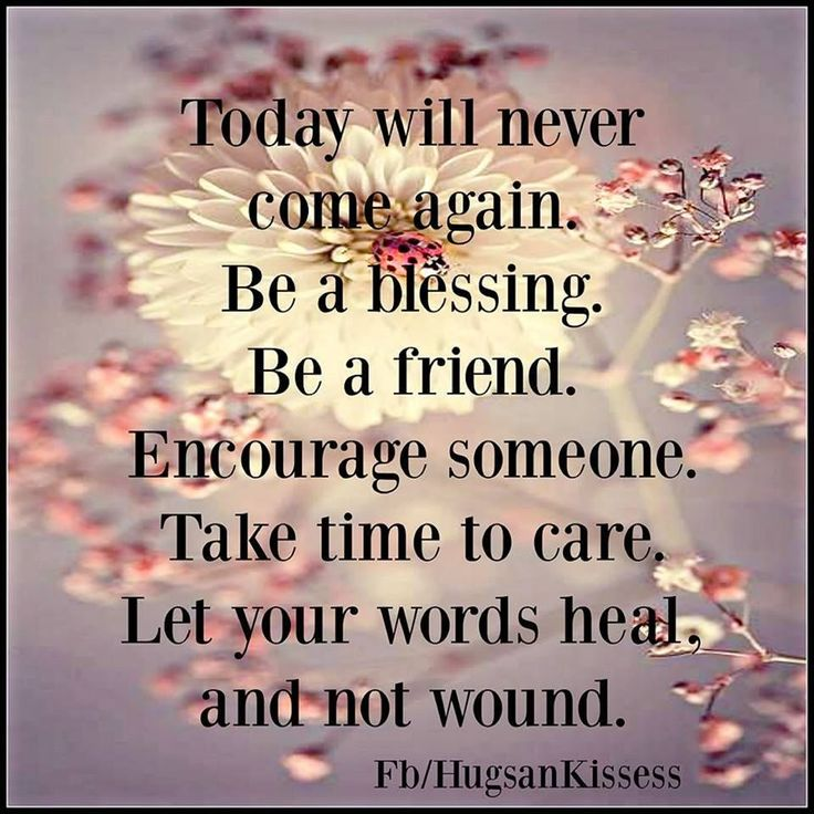 Today Will never Come Again Be A BlessingsBe A Friend love quotes life quotes quotes positive quotes quote friends best friends life quote friendship quotes relationship quotes true friends quotes about love and life inpsirational friendship quotes quote about friends