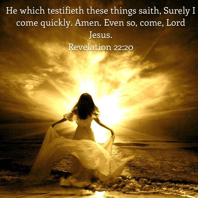 """He which testifieth these things saith, Surely I come quickly. Amen. Even so, come, Lord Jesus."" ‭‭Revelation‬ ‭22:20‬ ‭KJV‬‬ http://bible.com/1/rev.22.20.kjv"