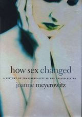 How Sex Changed: A History of Transsexuality in the United States ~ Meyerowitz, Joanne J. ~ Harvard University Press ~ 2004