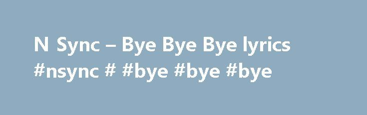 N Sync – Bye Bye Bye lyrics #nsync # #bye #bye #bye http://tickets.nef2.com/n-sync-bye-bye-bye-lyrics-nsync-bye-bye-bye/  Bye Bye Bye lyrics Write about your feelings and thoughts Know what this song is about? Does it mean anything special hidden between the lines to you? Share your meaning with community, make it interesting and valuable. Make sure you've read our simple tips If this song really means something special to you, describe your feelings and thoughts. Don't hesitate to explain…