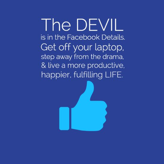 """The devil is in the facebook details. get off your laptop, step away from the drama, & live a more productive, happier, fulfilling life."""