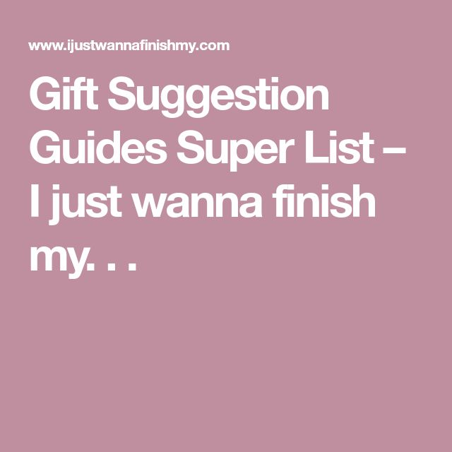 Gift Suggestion Guides Super List – I just wanna finish my. . .