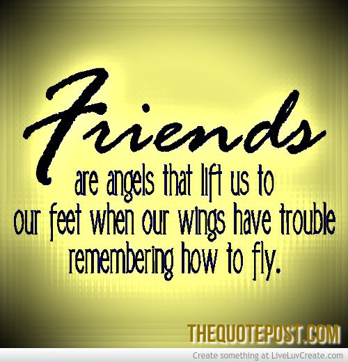 Friends are Angels that lift us to our feet when our wings have