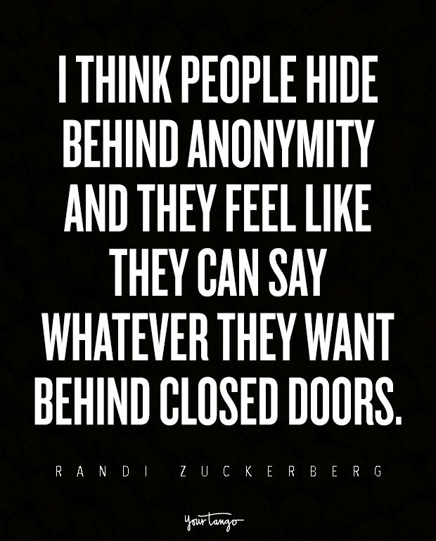 I think people hide behind anonymity and they feel like they can say whatever they want behind closed doors. — Randi Zuckerberg