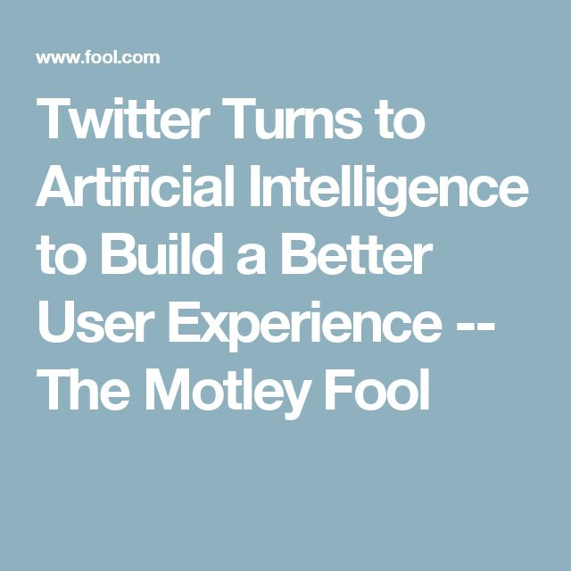 Twitter Turns to Artificial Intelligence to Build a Better User Experience -- The Motley Fool