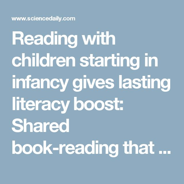Reading With Children Starting In Infancy Gives Lasting Literacy Boost Shared Book That Begins Soon After Birth May Translate Into Higher Language