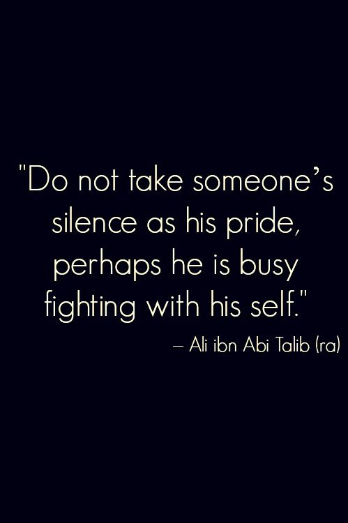 "Islam, wisdom. ""Do not take someone's silence as his pride, perhaps he is busy fighting with his self."" Ali (ra)"