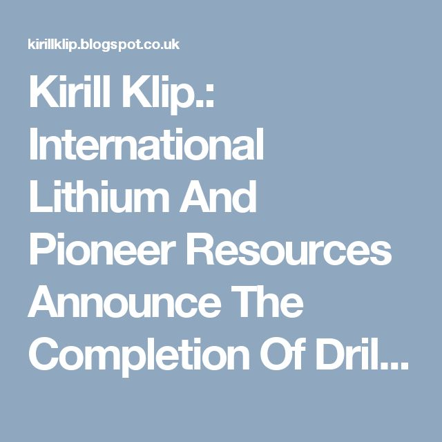 Kirill Klip.: International Lithium And Pioneer Resources Announce The Completion Of Drilling At The Mavis Lithium Project.
