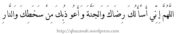 """Allahumma Inni As Aluka Ridhaka Wal Jannah Wa A'uzubika Min Sakhathika Wannaar"" ( "" Ya Allah, aku memohon daripada-Mu keredhaan-Mu dan syurga, dan aku memohon perlindungan daripada kemurkaan-Mu dan daripada azab api neraka""."
