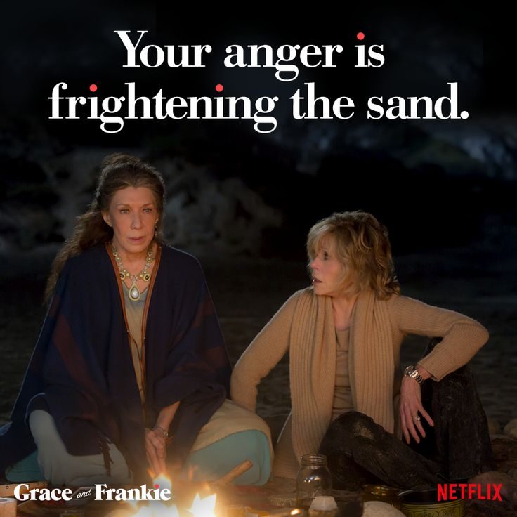 Grace and Frankie: Your anger is frightening the sand.