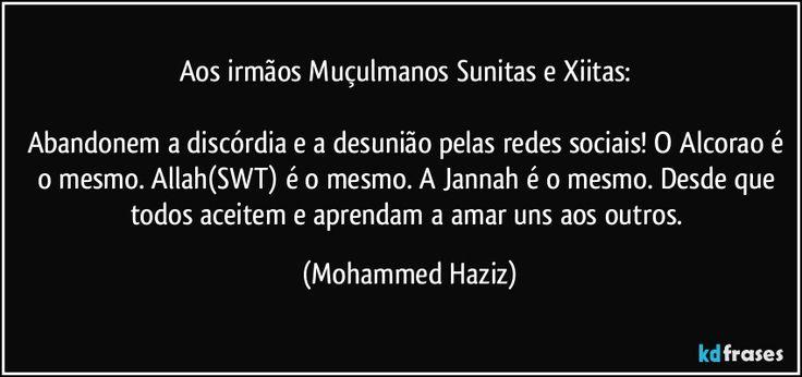 Aos irmãos Muçulmanos Sunitas e Xiitas:   Abandonem a discórdia e a desunião pelas redes sociais! O Alcorao é o mesmo. Allah(SWT) é o mesmo. A Jannah é o mesmo. Desde que todos aceitem e aprendam a amar uns aos outros.