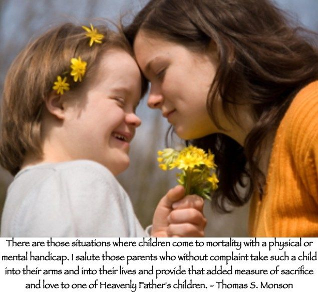 There are those situations where children come to mortality with a physical or mental handicap. I salute those parents who without complaint take such a child into their arms and into their lives and provide that added measure of sacrifice and love to one of Heavenly Father's children. Thomas S. Monson