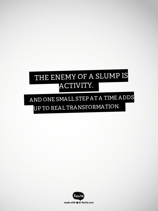 The enemy of a slump is activity. And one small step at a time adds up to real transformation. - Quote From Recite.com #RECITE #QUOTE