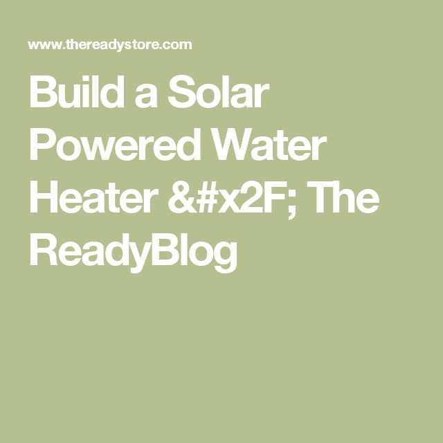 Build a Solar Powered Water Heater / The ReadyBlog