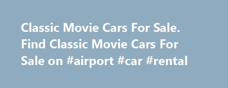 Classic Movie Cars For Sale. Find Classic Movie Cars For Sale on #airport #car #rental http://nigeria.remmont.com/classic-movie-cars-for-sale-find-classic-movie-cars-for-sale-on-airport-car-rental/  #sale car # Movie Cars For Sale – Screen Used and Replica Movie Cars For Sale. Everyone loves movie cars .  Everyone has their favorite movie car they want to buy.  We often have these types of cars for sale.  Sometimes theses speciality cars are screen used, sometimes they are fan made replica…