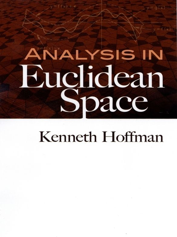 Analysis in Euclidean Space by Kenneth Hoffman  Developed for an introductory course in mathematical analysis at MIT, this text focuses on concepts, principles, and methods. Its introductions to real and complex analysis are closely formulated, and they constitute a natural introduction to complex function theory.Starting with an overview of the real number system, the text presents results for subsets and functions related to Euclidean space of n dimensions. It offers a...