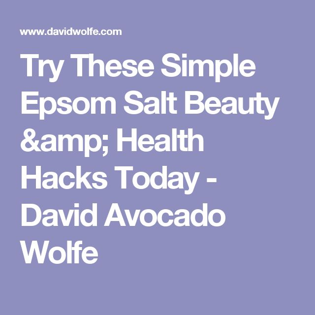 Try These Simple Epsom Salt Beauty & Health Hacks Today - David Avocado Wolfe