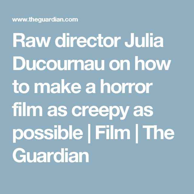 Raw director Julia Ducournau on how to make a horror film as creepy as possible | Film | The Guardian