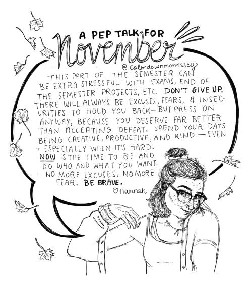 """Hiya everybody here's a pep talk for November.I've been thinking a lot about the Annie Dillard quote""""How we spend our days is how we spend our lives"""" because one of my professors likes to reference it a lot in class. For me, November is usually a month where I kind of lose sight of that and just settle into a funk of watching Netflix, blowing off work, and not creating nearly as much as I should. I'm trying really hard to work on that and not get paralyzed by how overwhelmed I feel. I…"""