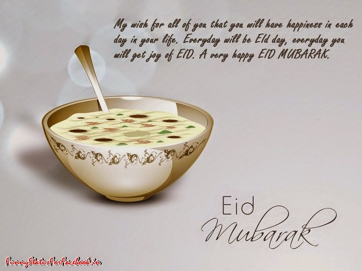My wish for all of you that you will have happiness in each day in your life. Everyday will be Eid day, everyday you will get joy of Eid. A very happy Eid Mubarak...!!! By Funnystatusforfacebook.in