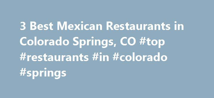 3 Best Mexican Restaurants in Colorado Springs, CO #top #restaurants #in #colorado #springs http://namibia.nef2.com/3-best-mexican-restaurants-in-colorado-springs-co-top-restaurants-in-colorado-springs/  # Best Mexican Restaurants in Colorado Springs, CO EL TACO REY Since 1976 Beef or Chicken, Soft Shell Beef or Chicken, Bean and Chicharrone, Avocado Pork or Chile Relleno, Burrito Enchilada Style, Dozen Tamales, Tamales, Enchiladas, Burritos. Beef Enchilada, Beef Taco with Rice and Beans…