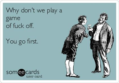 Why don't we play a game of fuck off. You go first. | Breakup Ecard | someecards.com
